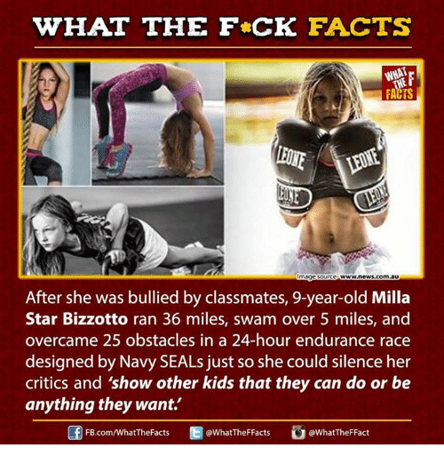 Ed, Edd n Eddy: WHAT THE FCK FACTS  WHAT  mage Source  WWW,news.com au  After she was bullied by classmates, 9-year-old Milla  Star Bizzotto ran 36 miles, swam over 5 miles, and  overcame 25 obstacles in a 24-hour endurance race  designed by Navy SEALs just so she could silence her  critics and 'show other kids that they can do or be  anything they want.  Ed @What TheFFact  @What TheF Facts  FB.com/WhatThe Facts