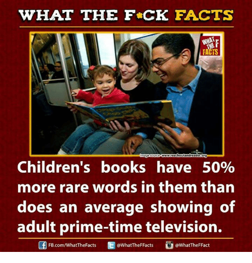 Ed, Edd n Eddy: WHAT THE FCK FACTS  WHAT  Omagesourceowwwreachoutandreadscorgw  Children's books have 50%  more rare words in them than  does an average showing of  adult prime-time television.  Ed WhatTheFFacts  WhatTheFFact  FB.com/WhatThe Facts