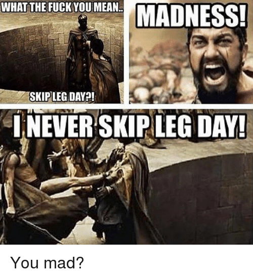 Legs Day: WHAT THE FUCK YOU MEAN  SKIP LEG DAY!  INEVER SKIP LEG DAY! You mad?