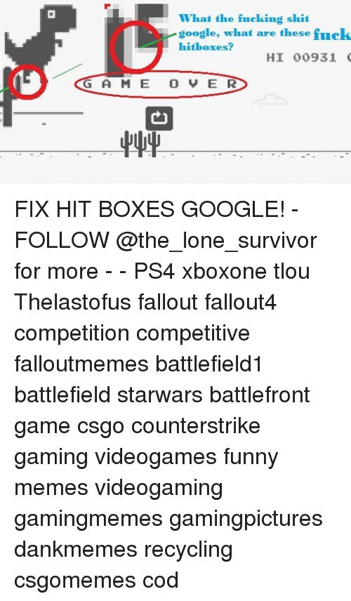 Funnies Memes: What the fucking shit  google, what are these fuels  hit boxes?  HI 00931  G A M E O V E R FIX HIT BOXES GOOGLE! - FOLLOW @the_lone_survivor for more - - PS4 xboxone tlou Thelastofus fallout fallout4 competition competitive falloutmemes battlefield1 battlefield starwars battlefront game csgo counterstrike gaming videogames funny memes videogaming gamingmemes gamingpictures dankmemes recycling csgomemes cod