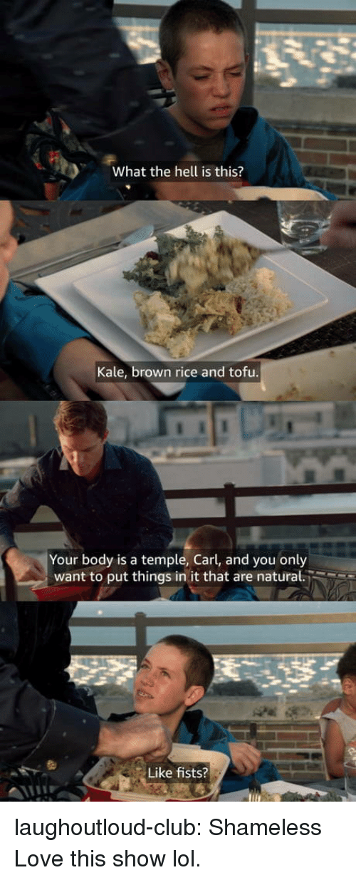 tofu: What the hell is this?  Kale, brown rice and tofu  Your body is a temple, Carl, and you only  want to put things in it that are natural.  Like fists? laughoutloud-club:  Shameless  Love this show lol.