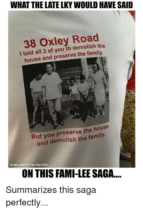Kaye: WHAT THE LATE LKY WOULD HAVE SAID  38 Oxley Road  l told all 3 of you to demolish the  house and preserve the family  But you preserve the house  and demolish the family  image credit to Tay Kay Chin  ON THIS FAMI-LEE SAGA... Summarizes this saga perfectly...