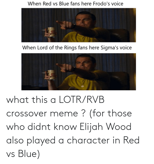 crossover: what this a LOTR/RVB crossover meme ? (for those who didnt know Elijah Wood also played a character in Red vs Blue)