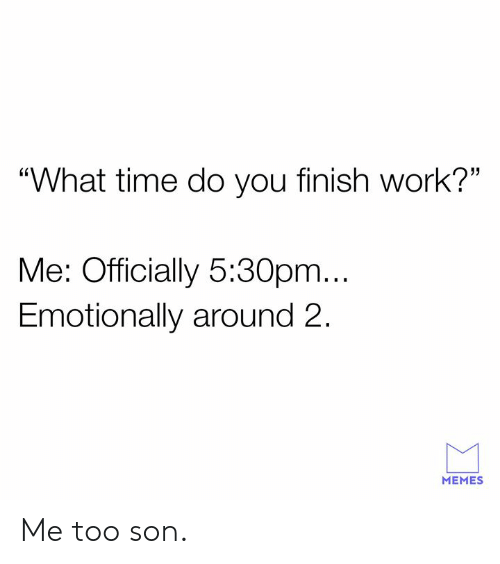 "Dank, Memes, and Work: ""What time do you finish work?""  Me: Officially 5:30pm...  Emotionally around 2.  MEMES Me too son."