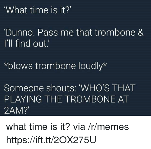 Memes, Time, and Via: What time is it?'  Dunno. Pass me that trombone &  I'll find out.  *blows trombone loudly*  Someone shouts: 'WHO'S THAT  PLAYING THE TROMBONE AT  2AM? what time is it? via /r/memes https://ift.tt/2OX275U