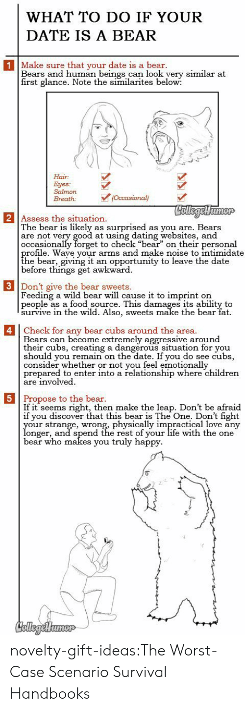 "Cubs: WHAT TO DO IF YOUR  DATE IS A BEAR  1 Make sure that your date is a bear.  Bears and human beings can look yery similar at  first glance. Note the similarites below:  Hair  Eyes:  Salmon  (Occasional)  Breath:  CollegelHumor  2 Assess the situation.  The bear is likely  are not very good at using dating websites, and  occasionally forget to check ""bear"" on their personal  profile. Wave your arms and make noise to intimidate  the bear, giving it  before things get awkward  surprised  as you are. Bears  as  an opportunity to leave the date  3 Don't give the bear sweets.  Feeding a wild bear will cause it to imprint  people as a food source. This damages its ability to  survive in thee wild. Also, sweets make the bear fat  on   4 Check for any bear cubs around the area.  Bears can become extremely aggressive around  their cubs, creating a dangerous situation for you  should you remain on the date. If you do see cubs,  consider whether or not you feel emotionally  prepared to enter into a relationship where children  are involved  5 Propose to the bear.  If it seems right, then make the leap. Don't be afraid  if you discover that this bear is The One. Don't fight  your strange, wrong, physically impractical love any  longer, and spend the rest of your life with the one  bear who makes you truly happy  CollegeHumer novelty-gift-ideas:The Worst-Case Scenario Survival Handbooks"