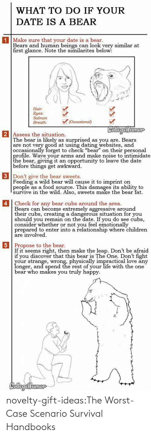 "Situation: WHAT TO DO IF YOUR  DATE IS A BEAR  1 Make sure that your date is a bear.  Bears and human beings can look yery similar at  first glance. Note the similarites below:  Hair  Eyes:  Salmon  (Occasional)  Breath:  CollegelHumor  2 Assess the situation.  The bear is likely  are not very good at using dating websites, and  occasionally forget to check ""bear"" on their personal  profile. Wave your arms and make noise to intimidate  the bear, giving it  before things get awkward  surprised  as you are. Bears  as  an opportunity to leave the date  3 Don't give the bear sweets.  Feeding a wild bear will cause it to imprint  people as a food source. This damages its ability to  survive in thee wild. Also, sweets make the bear fat  on   4 Check for any bear cubs around the area.  Bears can become extremely aggressive around  their cubs, creating a dangerous situation for you  should you remain on the date. If you do see cubs,  consider whether or not you feel emotionally  prepared to enter into a relationship where children  are involved  5 Propose to the bear.  If it seems right, then make the leap. Don't be afraid  if you discover that this bear is The One. Don't fight  your strange, wrong, physically impractical love any  longer, and spend the rest of your life with the one  bear who makes you truly happy  CollegeHumer novelty-gift-ideas:The Worst-Case Scenario Survival Handbooks"