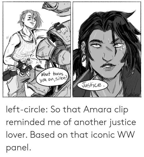 Clip: what turns  you on,siren?  Justice left-circle:  So that Amara clip reminded me of another justice lover. Based on that iconic WW panel.