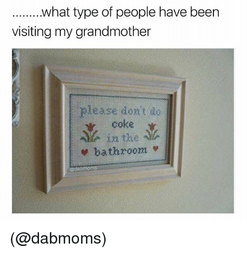 Dank Memes, Been, and Coke: .......what type of people have been  visiting my grandmother  please dont do  coke  in the  bathroom 부  gdab (@dabmoms)