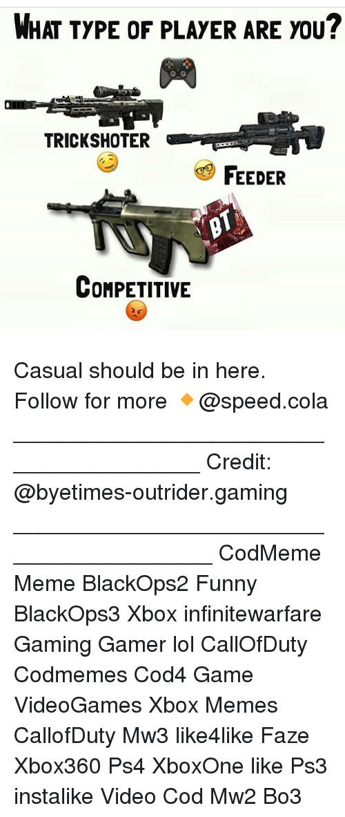 Memes, Ps4, and Xbox: WHAT TYPE OF PLAYER ARE YOU  TRICKSHOTER  FEEDER  COMPETITIVE Casual should be in here. Follow for more 🔸@speed.cola ________________________________________ Credit: @byetimes-outrider.gaming _________________________________________ CodMeme Meme BlackOps2 Funny BlackOps3 Xbox infinitewarfare Gaming Gamer lol CallOfDuty Codmemes Cod4 Game VideoGames Xbox Memes CallofDuty Mw3 like4like Faze Xbox360 Ps4 XboxOne like Ps3 instalike Video Cod Mw2 Bo3