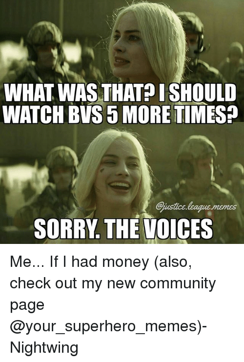 Superhero Memes: WHAT WAS THAT? ISHOULD  WATCH BVS 5 MORE TIMES?  Qjustice  SORRY. THE VOICES Me... If I had money (also, check out my new community page @your_superhero_memes)-Nightwing