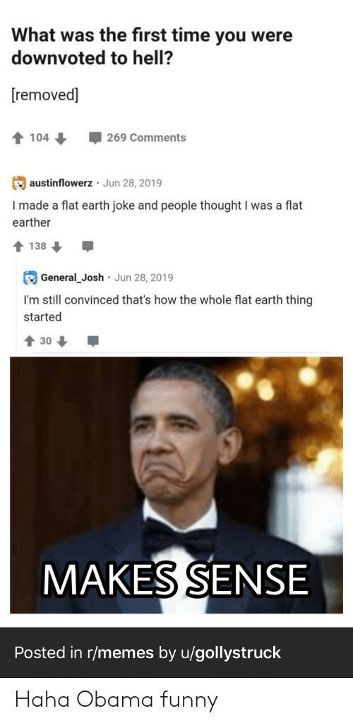 Obama Funny: What was the first time you were  downvoted to hell?  removed]  104  269 Comments  austinflowerz Jun 28, 2019  I made a flat earth joke and people thought I was a flat  earther  138  Jun 28, 2019  General_Josh  I'm still convinced that's how the whole flat earth thing  started  30  MAKES SENSE  Posted in r/memes by u/gollystruck Haha Obama funny