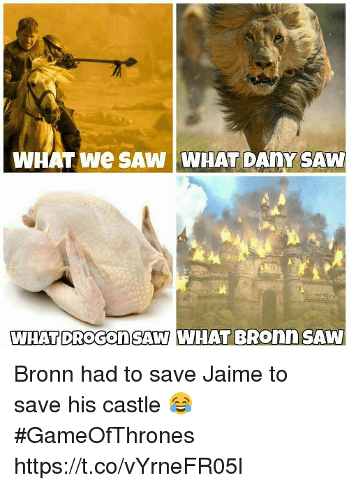 Memes, Saw, and 🤖: WHAT We SAW WHAT DAnY SAW  WHAT DROGOnSAW WHAT BRonnSAW Bronn had to save Jaime to save his castle 😂 #GameOfThrones https://t.co/vYrneFR05l