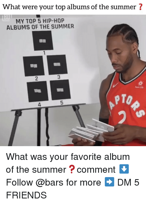 Friends, Life, and Memes: What were your top albums of the summer ?  MY TOP 5 HIP-HOP  ALBUMS OF THE SUMMER  2  3  Sun Life  PTO  4 What was your favorite album of the summer❓comment ⬇️ Follow @bars for more ➡️ DM 5 FRIENDS