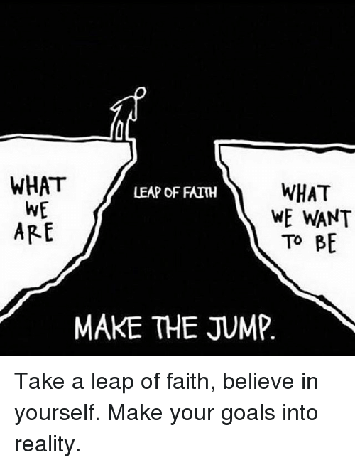 leap of faith: WHAT  WHAT  LEAP OF FAITH  WE  WE WANT  ARE  TO BE  MAKE THE JUMP Take a leap of faith, believe in yourself. Make your goals into reality.