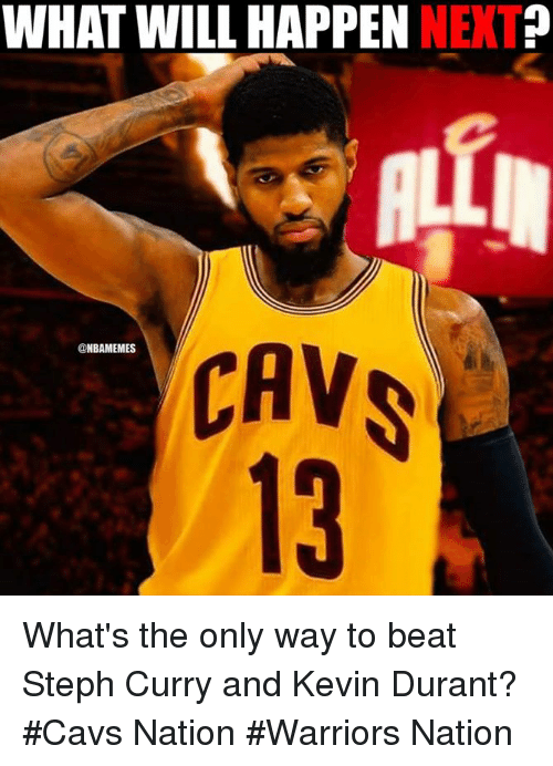 cav: WHAT WILL HAPPEN  NET  CAV  @NBAMEMES What's the only way to beat Steph Curry and Kevin Durant?  #Cavs Nation #Warriors Nation