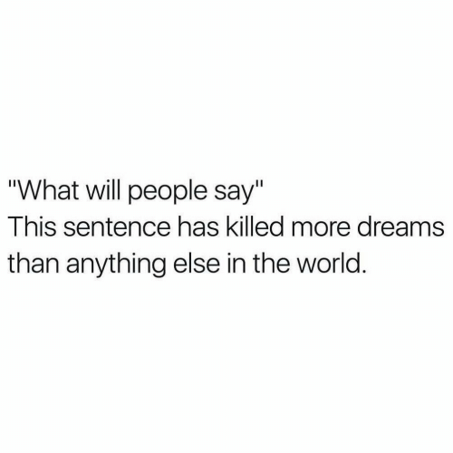 "World, Dreams, and Will: ""What will people say""  This sentence has killed more dreams  than anything else in the world."