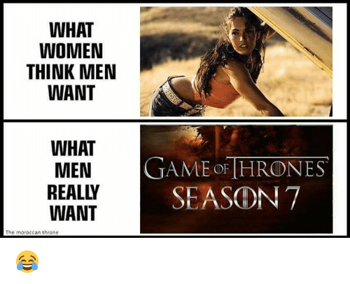 game thrones: WHAT  WOMEN  THINK MEN  WANT  WHAT  MEN  GAME THRONES  REA SEASON 7  WANT  The moroccan throne 😂