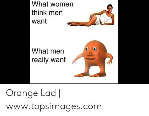 Orange Lad: What women  think men  want  What men  | really want Orange Lad | www.topsimages.com