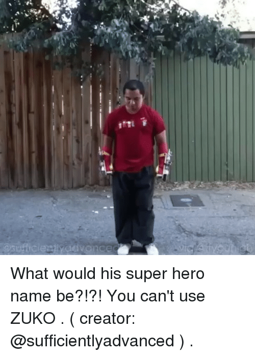zuko: What would his super hero name be?!?! You can't use ZUKO . ( creator: @sufficientlyadvanced ) .