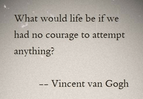 Life, Vincent Van Gogh, and Courage: What would life be if we  had no courage to attempt  anything?  Vincent van  Gogh