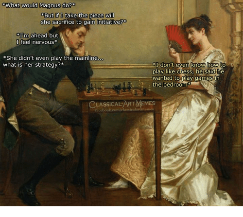 Memes, Chess, and Games: What would Magnus do?*  But if I take the piece wil  she sacrifice to gain initiative?*  Im ahead but  I feel nervous*  *She didn't even play the mainline  what is her strategy?*  I don't even know how to  play like chess, he said the  wanted to play games in  . the bedroom  CLASSICALART MEMES  acebook.com/elassicalartmemes