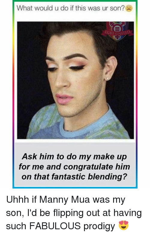 flipping out: What would u do if this was ur son?  LGBT UNITED  Ask him to do my make up  for me and congratulate him  on that fantastic blending? Uhhh if Manny Mua was my son, I'd be flipping out at having such FABULOUS prodigy 😍