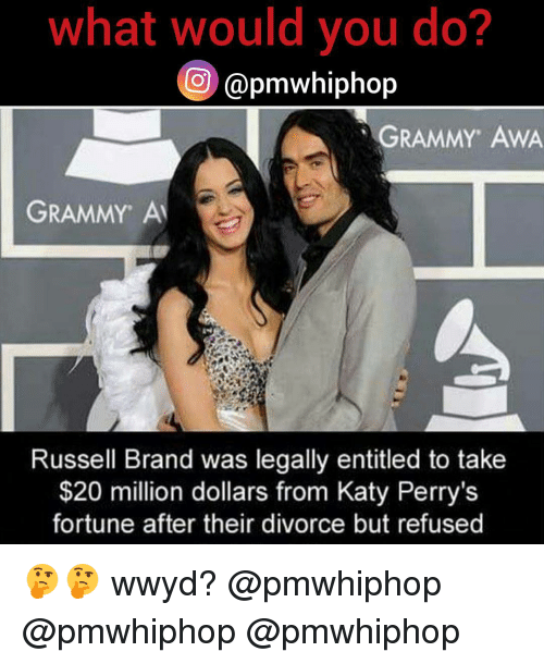 Kati: what would you do?  apmwhiphop  GRAMMY AWA  GRAMMY AM  Russell Brand was legally entitled to take  $20 million dollars from Katy Perry's  fortune after their divorce but refused 🤔🤔 wwyd? @pmwhiphop @pmwhiphop @pmwhiphop