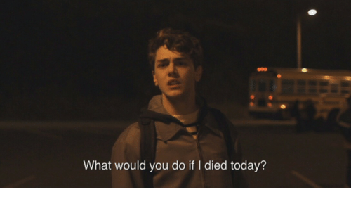 I Died: What would you do if I died today?