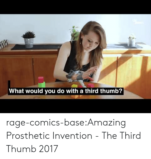 Tumblr, Blog, and Http: What would you do with a third thumb? rage-comics-base:Amazing Prosthetic Invention - The Third Thumb 2017