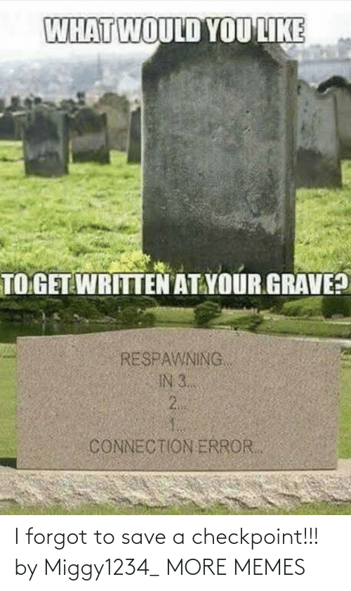 I Forgot: WHAT WOULD YOU LIKE  TO GET WRITTEN AT YOUR GRAVE?  RESPAWNING  IN 3..  2.  CONNECTION ERROR. I forgot to save a checkpoint!!! by Miggy1234_ MORE MEMES
