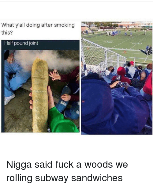subway sandwich: What y'all doing after smoking  this?  Half pound joint Nigga said fuck a woods we rolling subway sandwiches