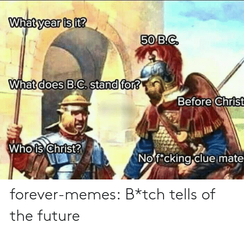 B C: What year is it?  50 B.C  What does B.C. stand for?  Before Christ  Who is Christ?  Nofcking clue mate forever-memes:  B*tch tells of the future