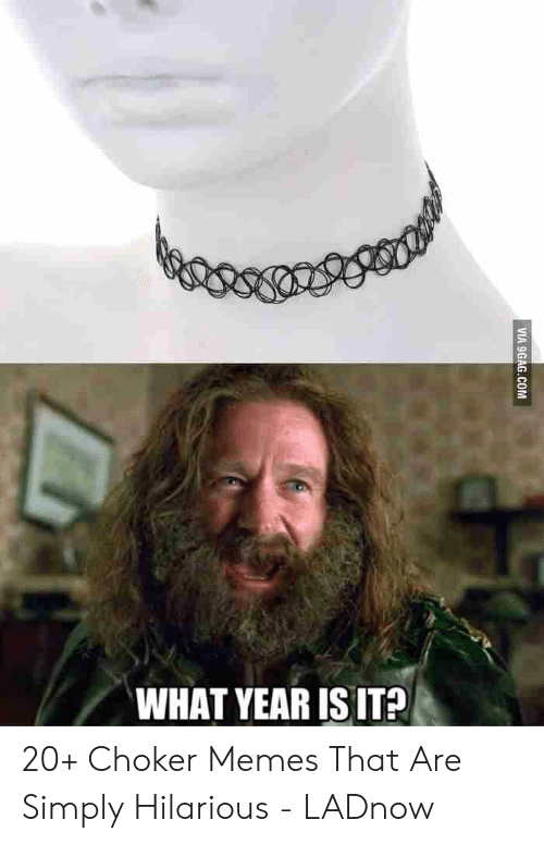 Memes, Hilarious, and What: WHAT YEAR ISIT? 20+ Choker Memes That Are Simply Hilarious - LADnow