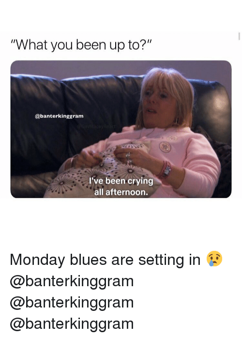 "Crying, Memes, and Monday: What you been up to?""  Ir  @banterkinggram  I've been crying  all afternoon. Monday blues are setting in 😢 @banterkinggram @banterkinggram @banterkinggram"