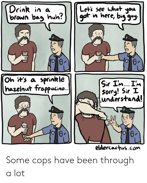 Sprinkle: what you  Drink in a  brown bag huh?  Let's see  got in here, big gu  Oh it's a sprinkle  hazelnut frappucin..  Sir I'm... I'm  Sorry! Sir I  understand!  eldercactus.com Some cops have been through a lot