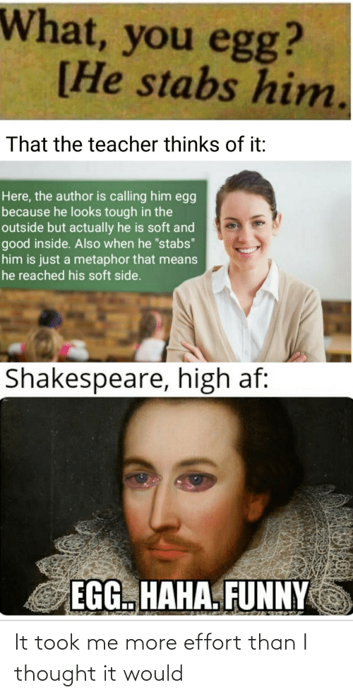 "Just A: What, you egg?  [He stabs him.  That the teacher thinks of it:  Here, the author is calling him egg  because he looks tough in the  outside but actually he is soft and  good inside. Also when he ""stabs""  him is just a metaphor that means  he reached his soft side.  Shakespeare, high af:  EGG. HAHA. FUNNY It took me more effort than I thought it would"
