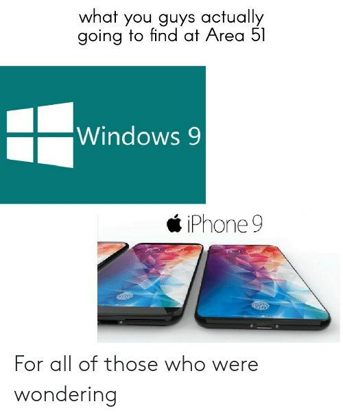 Windows: what you guys actually  going to find at Area 51  Windows 9  iPhone 9 For all of those who were wondering