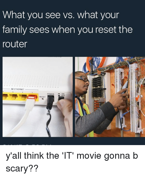 Reseted: What you see vs. what your  family sees when you reset the  router  -AA ETHERNET  POWERON  RESET y'all think the 'IT' movie gonna b scary??