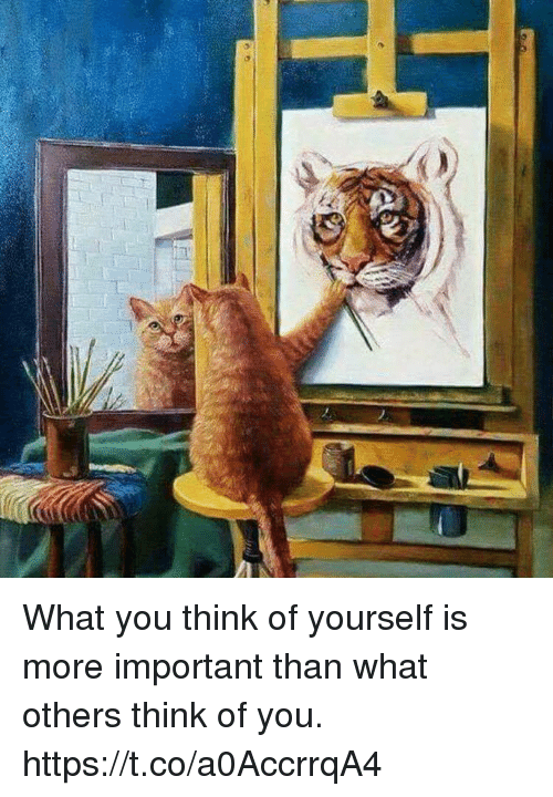 Think, You, and What: What you think of yourself is more important than what others think of you. https://t.co/a0AccrrqA4