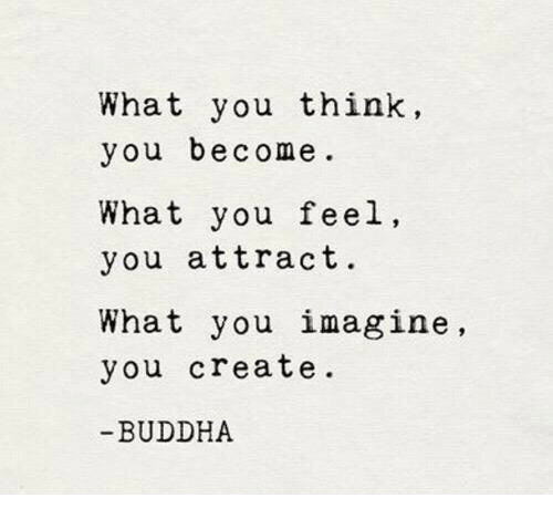 Buddha: What you think,  you become  What you feel,  you attract.  What you imagine,  you create  BUDDHA