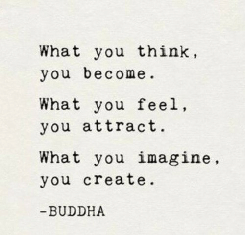 Buddha: What you think,  you become.  What you feel  you attract.  What you imagine,  you create.  BUDDHA