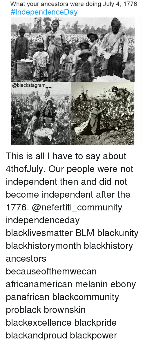 blackhistory: What your ancestors were doing July 4, 1776  #IndependenceDay  @blackstagram This is all I have to say about 4thofJuly. Our people were not independent then and did not become independent after the 1776. @nefertiti_community independenceday blacklivesmatter BLM blackunity blackhistorymonth blackhistory ancestors becauseofthemwecan africanamerican melanin ebony panafrican blackcommunity problack brownskin blackexcellence blackpride blackandproud blackpower
