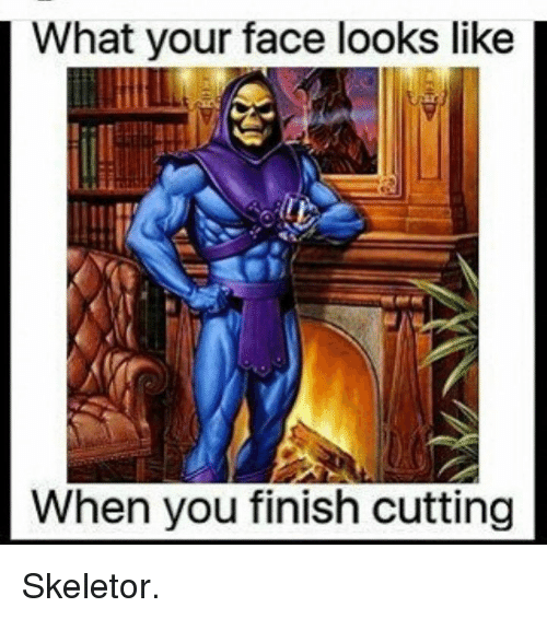 skeletor: What your face looks like  When you finish cutting Skeletor.
