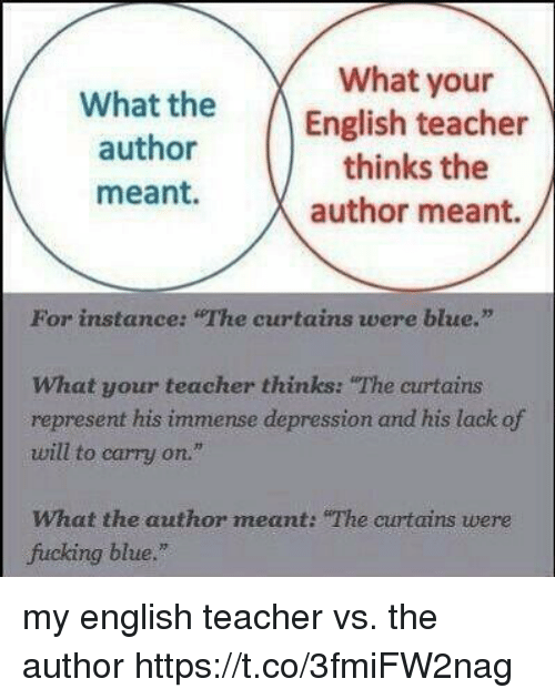 """Fucking, Teacher, and Blue: What your  What the  author  meant.  English teacher  thinks the  author meant.  For instance: """"The curtains were blue.""""  What your teacher thinks: The curtains  represent his immense depression and his lack of  will to carry on.""""  What the author meant: """"The curtains were  fucking blue."""" my english teacher vs. the author https://t.co/3fmiFW2nag"""