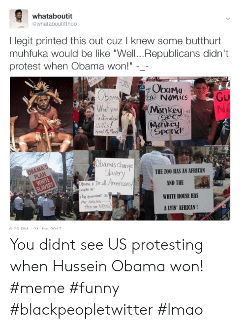 "Anaconda, Be Like, and Blackpeopletwitter: whataboutit  whataboutitthoo  I legit printed this out cuz I knew some butthurt  muhfuka would be like ""Well..Republicans didn't  protest when Obama won!"" -_  ObaMa  Monkey  Monkcy  Spena!  What yo  bamas Cha  lavery  THE 100 BAS AN AFRICAN  prall Amancan  AND THE  WHITE HOUSE HAS  A LYIN' AFRICAN!  the Seluter You didnt see US protesting when Hussein Obama won! #meme #funny #blackpeopletwitter #lmao"