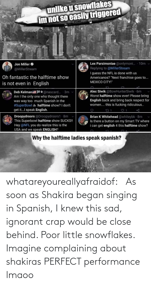 Singing: whatareyoureallyafraidof:    As soon as Shakira began singing in Spanish, I knew this sad, ignorant crap would be close behind. Poor little snowflakes.   Imagine complaining about shakiras PERFECT performance lmaoo