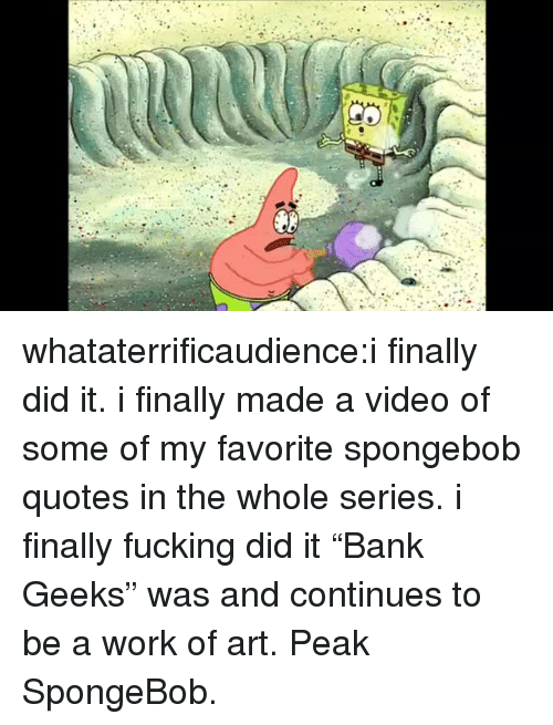 """Fucking, SpongeBob, and Tumblr: whataterrificaudience:i finally did it. i finally made a video of some of my favorite spongebob quotes in the whole series. i finally fucking did it  """"Bank Geeks"""" was and continues to be a work of art. Peak SpongeBob."""
