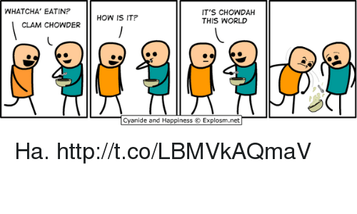 Cyanide and Happiness, Http, and World: WHATCHA' EATIN?  T'S CHOWDAH  THIS WORLD  HOW IS IT?  CLAM CHOWDER  Cyanide and Happiness © Explosm.net- Ha. http://t.co/LBMVkAQmaV