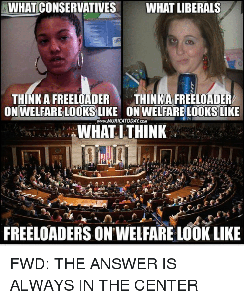 Forwardsfromgrandma, Answer, and Com: WHATCONSERVATIVES WHAT LIBERALS  THINK A FREELOADER  THINKA FREELOADER  ON WELFARE LOOKS LIKE ON WELFARE LOOKS LIKE  www.MURICATODAY.coM  WHAT ITHINK  4  FREELOADERS ON WELFARE LOOK LIKE FWD: THE ANSWER IS ALWAYS IN THE CENTER